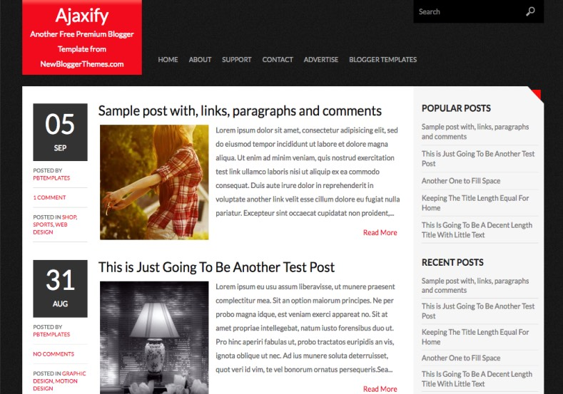 Ajaxify Simple Dark Blogger Template. Blogger Themes. Free Blogspot templates for your blogger blog. Best suitable for news blog templates. Ads ready blogspot templates help for add adsense ad code and easily showing adsence ads in your blog. Adapted from WordPress templates are converted from WordPress themes. It is help for take your rich. Blogger magazine template specially designed for magazine blogs. The writers can utilize this themes for take blog attractive to users. Elegant themes are more used themes in most of the blogs. Use minimalist blog templates for rich look for your blog. Free premium blogger themes means, themes authors release two types of themes. One is premium another one is free. Premium templates given for cost but free themes given for no cost. You no need pay From California, USA. $10 USD, or $20 USD and more. But premium buyers get more facilities from authors But free buyers. If you run game or other animation oriented blogs, and you can try with Anime blog templates. Today the world is fashion world. So girls involve to the criteria for make their life fashionable. So we provide fashion blogger themes for make your fashionable. News is most important concept of the world. Download news blogger templates for publishing online news. You can make your blog as online shopping store. Get Online shopping store blogger template to sell your product. Navigation is most important to users find correct place. Download drop down menu, page navigation menu, breadcrumb navigation menu and vertical dropdown menu blogspot themes for free. Google Guide to blogging tips and tricks for bloggers. Google bloggers can get blogspot trick and tips for bloggers. Blog templates portfolio professional blogspot themes, You can store your life moments with your blogs with personal pages templates. Video and movie blogs owners get amazing movie blog themes for their blogs. Business templates download. We publish blogger themes for photographers. Photographers easily share photos via photography blog themes. St valentine Christmas Halloween templates. Download Slideshow slider templates for free. Under construction coming soon custom blogspot template. Best beautiful high quality Custom layouts Blog templates from templateism, SoraTemplates, templatetrackers, simple, cute free premium professional unique designs blog themes blogspot themes. Seo ready portfolio anime fashion movie movies health custom layouts best download blogspot themes simple cute free premium professional unique designs xml html code html5.