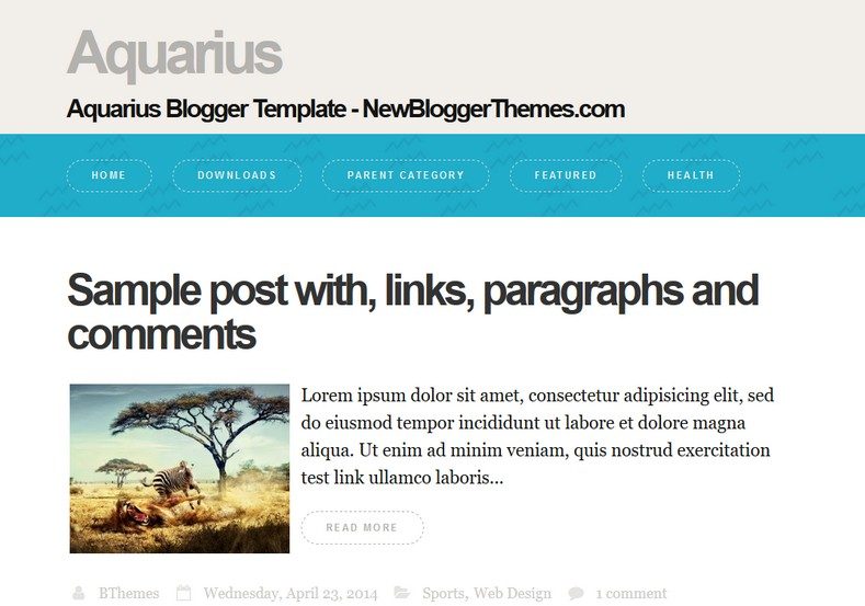 Aquarius Simple Blogger Template. Blogger Themes. Free Blogspot templates for your blogger blog. Best suitable for news blog templates. Ads ready blogspot templates help for add adsense ad code and easily showing adsence ads in your blog. Adapted from WordPress templates are converted from WordPress themes. It is help for take your rich. Blogger magazine template specially designed for magazine blogs. The writers can utilize this themes for take blog attractive to users. Elegant themes are more used themes in most of the blogs. Use minimalist blog templates for rich look for your blog. Free premium blogger themes means, themes authors release two types of themes. One is premium another one is free. Premium templates given for cost but free themes given for no cost. You no need pay From California, USA. $10 USD, or $20 USD and more. But premium buyers get more facilities from authors But free buyers. If you run game or other animation oriented blogs, and you can try with Anime blog templates. Today the world is fashion world. So girls involve to the criteria for make their life fashionable. So we provide fashion blogger themes for make your fashionable. News is most important concept of the world. Download news blogger templates for publishing online news. You can make your blog as online shopping store. Get Online shopping store blogger template to sell your product. Navigation is most important to users find correct place. Download drop down menu, page navigation menu, breadcrumb navigation menu and vertical dropdown menu blogspot themes for free. Google Guide to blogging tips and tricks for bloggers. Google bloggers can get blogspot trick and tips for bloggers. Blog templates portfolio professional blogspot themes, You can store your life moments with your blogs with personal pages templates. Video and movie blogs owners get amazing movie blog themes for their blogs. Business templates download. We publish blogger themes for photographers. Photographers easily share photos via photography blog themes. St valentine Christmas Halloween templates. Download Slideshow slider templates for free. Under construction coming soon custom blogspot template. Best beautiful high quality Custom layouts Blog templates from templateism, SoraTemplates, templatetrackers, simple, cute free premium professional unique designs blog themes blogspot themes. Seo ready portfolio anime fashion movie movies health custom layouts best download blogspot themes simple cute free premium professional unique designs xml html code html5.