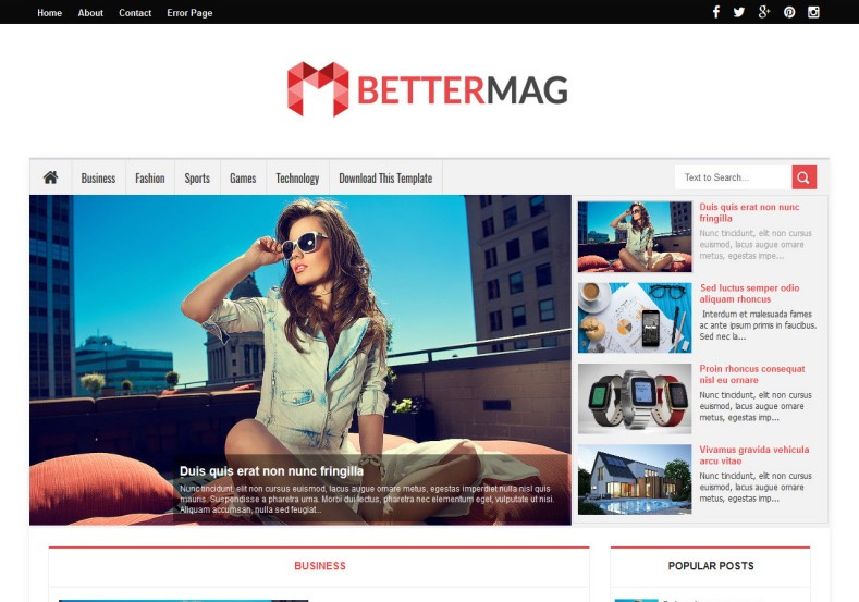 Better Mag Blogger Template. Blogger Themes. Free Blogspot templates for your blogger blog. Best suitable for news blog templates. Best Ads ready blogspot templates help for add adsense ad code and easily showing adsence ads in your blog. Adapted from WordPress templates are converted from WordPress themes. It is help for take your rich. Blogger magazine template specially designed for magazine blogs. The writers can utilize this themes for take blog attractive to users. Elegant themes are more used themes in most of the blogs. Use minimalist blog templates for rich look for your blog. Free premium blogger themes means, themes authors release two types of themes. One is premium another one is free. Premium templates given for cost but free themes given for no cost. You no need pay From California, USA. $10 USD, or $20 USD and more. But premium buyers get more facilities from authors But free buyers. If you run game or other animation oriented blogs, and you can try with Anime blog templates. Today the world is fashion world. So girls involve to the criteria for make their life fashionable. So we provide fashion blogger themes for make your fashionable. News is most important concept of the world. Download news blogger templates for publishing online news. You can make your blog as online shopping store. Get Online shopping store blogger template to sell your product. Navigation is most important to users find correct place. Download drop down menu, page navigation menu, breadcrumb navigation menu and vertical dropdown menu blogspot themes for free. Google Guide to blogging tips and tricks for bloggers. Google bloggers can get blogspot trick and tips for bloggers. Blog templates portfolio professional blogspot themes, You can store your life moments with your blogs with personal pages templates. Video and movie blogs owners get amazing movie blog themes for their blogs. Business templates download. We publish blogger themes for photographers. Photographers easily share photos via photography blog themes. St valentine Christmas Halloween templates. Download Slideshow slider templates for free. Under construction coming soon custom blogspot template. Best beautiful high quality Custom layouts Blog templates from templateism, SoraTemplates, templatetrackers, simple, cute free premium professional unique designs blog themes blogspot themes. Seo ready portfolio anime fashion movie movies health custom layouts best download blogspot themes simple cute free premium professional unique designs xml html code html5. Better Mag Blogger Template
