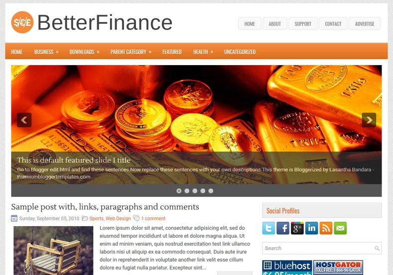 BetterFinance Blogger Template. Blogger Themes. Free Blogspot templates for your blogger blog. Best suitable for news blog templates. Ads ready blogspot templates help for add adsense ad code and easily showing adsence ads in your blog. Adapted from WordPress templates are converted from WordPress themes. It is help for take your rich. Blogger magazine template specially designed for magazine blogs. The writers can utilize this themes for take blog attractive to users. Elegant themes are more used themes in most of the blogs. Use minimalist blog templates for rich look for your blog. Free premium blogger themes means, themes authors release two types of themes. One is premium another one is free. Premium templates given for cost but free themes given for no cost. You no need pay From California, USA. $10 USD, or $20 USD and more. But premium buyers get more facilities from authors But free buyers. If you run game or other animation oriented blogs, and you can try with Anime blog templates. Today the world is fashion world. So girls involve to the criteria for make their life fashionable. So we provide fashion blogger themes for make your fashionable. News is most important concept of the world. Download news blogger templates for publishing online news. You can make your blog as online shopping store. Get Online shopping store blogger template to sell your product. Navigation is most important to users find correct place. Download drop down menu, page navigation menu, breadcrumb navigation menu and vertical dropdown menu blogspot themes for free. Google Guide to blogging tips and tricks for bloggers. Google bloggers can get blogspot trick and tips for bloggers. Blog templates portfolio professional blogspot themes, You can store your life moments with your blogs with personal pages templates. Video and movie blogs owners get amazing movie blog themes for their blogs.  Business templates download. We publish blogger themes for photographers.  Photographers easily share photos via photography blog themes. St valentine Christmas Halloween templates. Download Slideshow slider templates for free.  Under construction coming soon custom blogspot template. Best beautiful high quality Custom layouts Blog templates from templateism, soratemplates, templatetrackers, simple, cute free premium professional unique designs blog themes blogspot themes. Seo ready portfolio anime fashion movie movies health custom layouts best download blogspot themes simple cute free premium professional unique designs xml html code html5.