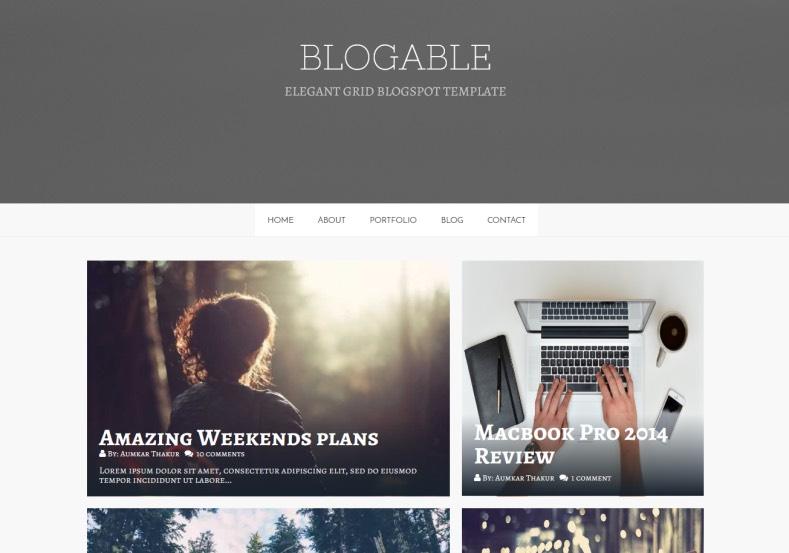 Blogable Responsive Blogger Template. Blogger Themes. Free Blogspot templates for your blogger blog. Best suitable for news blog templates. Best Ads ready blogspot templates help for add adsense ad code and easily showing adsence ads in your blog. Adapted from WordPress templates are converted from WordPress themes. It is help for take your rich. Blogger magazine template specially designed for magazine blogs. The writers can utilize this themes for take blog attractive to users. Elegant themes are more used themes in most of the blogs. Use minimalist blog templates for rich look for your blog. Free premium blogger themes means, themes authors release two types of themes. One is premium another one is free. Premium templates given for cost but free themes given for no cost. You no need pay From California, USA. $10 USD, or $20 USD and more. But premium buyers get more facilities from authors But free buyers. If you run game or other animation oriented blogs, and you can try with Anime blog templates. Today the world is fashion world. So girls involve to the criteria for make their life fashionable. So we provide fashion blogger themes for make your fashionable. News is most important concept of the world. Download news blogger templates for publishing online news. You can make your blog as online shopping store. Get Online shopping store blogger template to sell your product. Navigation is most important to users find correct place. Download drop down menu, page navigation menu, breadcrumb navigation menu and vertical dropdown menu blogspot themes for free. Google Guide to blogging tips and tricks for bloggers. Google bloggers can get blogspot trick and tips for bloggers. Blog templates portfolio professional blogspot themes, You can store your life moments with your blogs with personal pages templates. Video and movie blogs owners get amazing movie blog themes for their blogs. Business templates download. We publish blogger themes for photographers. Photographers e