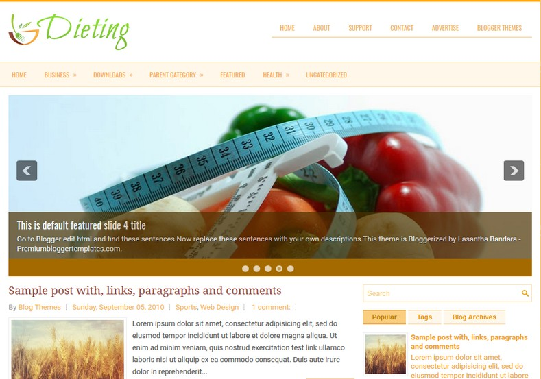 Dieting 2 Columns Blogger Template. Blogger Themes. Free Blogspot templates for your blogger blog. Best suitable for news blog templates. Ads ready blogspot templates help for add adsense ad code and easily showing adsence ads in your blog. Adapted from WordPress templates are converted from WordPress themes. It is help for take your rich. Blogger magazine template specially designed for magazine blogs. The writers can utilize this themes for take blog attractive to users. Elegant themes are more used themes in most of the blogs. Use minimalist blog templates for rich look for your blog. Free premium blogger themes means, themes authors release two types of themes. One is premium another one is free. Premium templates given for cost but free themes given for no cost. You no need pay From California, USA. $10 USD, or $20 USD and more. But premium buyers get more facilities from authors But free buyers. If you run game or other animation oriented blogs, and you can try with Anime blog templates. Today the world is fashion world. So girls involve to the criteria for make their life fashionable. So we provide fashion blogger themes for make your fashionable. News is most important concept of the world. Download news blogger templates for publishing online news. You can make your blog as online shopping store. Get Online shopping store blogger template to sell your product. Navigation is most important to users find correct place. Download drop down menu, page navigation menu, breadcrumb navigation menu and vertical dropdown menu blogspot themes for free. Google Guide to blogging tips and tricks for bloggers. Google bloggers can get blogspot trick and tips for bloggers. Blog templates portfolio professional blogspot themes, You can store your life moments with your blogs with personal pages templates. Video and movie blogs owners get amazing movie blog themes for their blogs. Business templates download. We publish blogger themes for photographers. Photographers easily share photos via photography blog themes. St valentine Christmas Halloween templates. Download Slideshow slider templates for free. Under construction coming soon custom blogspot template. Best beautiful high quality Custom layouts Blog templates from templateism, SoraTemplates, templatetrackers, simple, cute free premium professional unique designs blog themes blogspot themes. Seo ready portfolio anime fashion movie movies health custom layouts best download blogspot themes simple cute free premium professional unique designs xml html code html5.