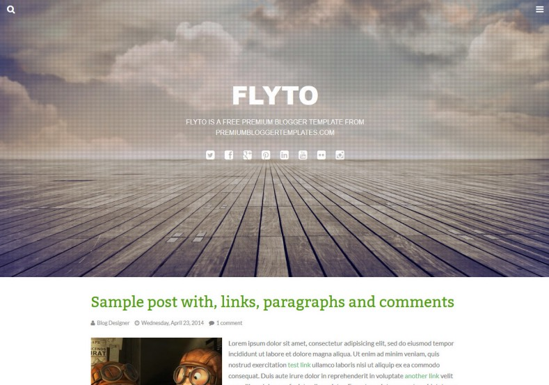 Flyto Simple Blogger Template. Blogger Themes. Free Blogspot templates for your blogger blog. Best suitable for news blog templates. Ads ready blogspot templates help for add adsense ad code and easily showing adsence ads in your blog. Adapted from WordPress templates are converted from WordPress themes. It is help for take your rich. Blogger magazine template specially designed for magazine blogs. The writers can utilize this themes for take blog attractive to users. Elegant themes are more used themes in most of the blogs. Use minimalist blog templates for rich look for your blog. Free premium blogger themes means, themes authors release two types of themes. One is premium another one is free. Premium templates given for cost but free themes given for no cost. You no need pay From California, USA. $10 USD, or $20 USD and more. But premium buyers get more facilities from authors But free buyers. If you run game or other animation oriented blogs, and you can try with Anime blog templates. Today the world is fashion world. So girls involve to the criteria for make their life fashionable. So we provide fashion blogger themes for make your fashionable. News is most important concept of the world. Download news blogger templates for publishing online news. You can make your blog as online shopping store. Get Online shopping store blogger template to sell your product. Navigation is most important to users find correct place. Download drop down menu, page navigation menu, breadcrumb navigation menu and vertical dropdown menu blogspot themes for free. Google Guide to blogging tips and tricks for bloggers. Google bloggers can get blogspot trick and tips for bloggers. Blog templates portfolio professional blogspot themes, You can store your life moments with your blogs with personal pages templates. Video and movie blogs owners get amazing movie blog themes for their blogs. Business templates download. We publish blogger themes for photographers. Photographers easily share photos via photography blog themes. St valentine Christmas Halloween templates. Download Slideshow slider templates for free. Under construction coming soon custom blogspot template. Best beautiful high quality Custom layouts Blog templates from templateism, SoraTemplates, templatetrackers, simple, cute free premium professional unique designs blog themes blogspot themes. Seo ready portfolio anime fashion movie movies health custom layouts best download blogspot themes simple cute free premium professional unique designs xml html code html5.