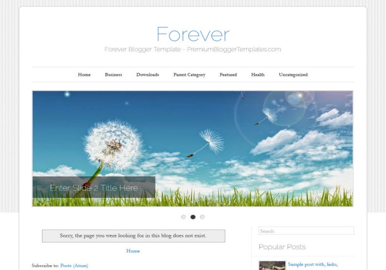 Forever Simple Blogger Template. Blogger Themes. Free Blogspot templates for your blogger blog. Best suitable for news blog templates. Ads ready blogspot templates help for add adsense ad code and easily showing adsence ads in your blog. Adapted from WordPress templates are converted from WordPress themes. It is help for take your rich. Blogger magazine template specially designed for magazine blogs. The writers can utilize this themes for take blog attractive to users. Elegant themes are more used themes in most of the blogs. Use minimalist blog templates for rich look for your blog. Free premium blogger themes means, themes authors release two types of themes. One is premium another one is free. Premium templates given for cost but free themes given for no cost. You no need pay From California, USA. $10 USD, or $20 USD and more. But premium buyers get more facilities from authors But free buyers. If you run game or other animation oriented blogs, and you can try with Anime blog templates. Today the world is fashion world. So girls involve to the criteria for make their life fashionable. So we provide fashion blogger themes for make your fashionable. News is most important concept of the world. Download news blogger templates for publishing online news. You can make your blog as online shopping store. Get Online shopping store blogger template to sell your product. Navigation is most important to users find correct place. Download drop down menu, page navigation menu, breadcrumb navigation menu and vertical dropdown menu blogspot themes for free. Google Guide to blogging tips and tricks for bloggers. Google bloggers can get blogspot trick and tips for bloggers. Blog templates portfolio professional blogspot themes, You can store your life moments with your blogs with personal pages templates. Video and movie blogs owners get amazing movie blog themes for their blogs. Business templates download. We publish blogger themes for photographers. Photographers easily shar