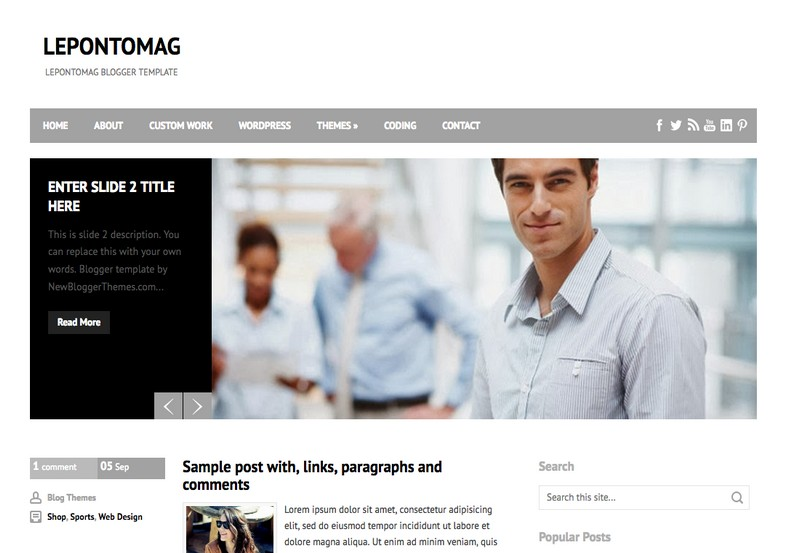 LepontoMag Blogger Template. Blogger Themes. Free Blogspot templates for your blogger blog. Best suitable for news blog templates. Best Ads ready blogspot templates help for add adsense ad code and easily showing adsence ads in your blog. Adapted from WordPress templates are converted from WordPress themes. It is help for take your rich. Blogger magazine template specially designed for magazine blogs. The writers can utilize this themes for take blog attractive to users. Elegant themes are more used themes in most of the blogs. Use minimalist blog templates for rich look for your blog. Free premium blogger themes means, themes authors release two types of themes. One is premium another one is free. Premium templates given for cost but free themes given for no cost. You no need pay From California, USA. $10 USD, or $20 USD and more. But premium buyers get more facilities from authors But free buyers. If you run game or other animation oriented blogs, and you can try with Anime blog templates. Today the world is fashion world. So girls involve to the criteria for make their life fashionable. So we provide fashion blogger themes for make your fashionable. News is most important concept of the world. Download news blogger templates for publishing online news. You can make your blog as online shopping store. Get Online shopping store blogger template to sell your product. Navigation is most important to users find correct place. Download drop down menu, page navigation menu, breadcrumb navigation menu and vertical dropdown menu blogspot themes for free. Google Guide to blogging tips and tricks for bloggers. Google bloggers can get blogspot trick and tips for bloggers. Blog templates portfolio professional blogspot themes, You can store your life moments with your blogs with personal pages templates. Video and movie blogs owners get amazing movie blog themes for their blogs. Business templates download. We publish blogger themes for photographers. Photographers easily share photos via photography blog themes. St valentine Christmas Halloween templates. Download Slideshow slider templates for free. Under construction coming soon custom blogspot template. Best beautiful high quality Custom layouts Blog templates from templateism, SoraTemplates, templatetrackers, simple, cute free premium professional unique designs blog themes blogspot themes. Seo ready portfolio anime fashion movie movies health custom layouts best download blogspot themes simple cute free premium professional unique designs xml html code html5.