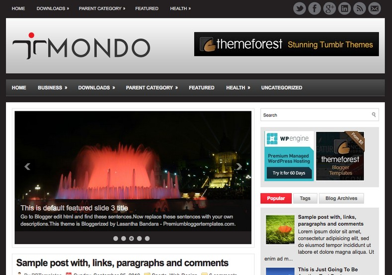 Mondo Blogger Template. Blogger Themes. Free Blogspot templates for your blogger blog. Best suitable for news blog templates. Best Ads ready blogspot templates help for add adsense ad code and easily showing adsence ads in your blog. Adapted from WordPress templates are converted from WordPress themes. It is help for take your rich. Blogger magazine template specially designed for magazine blogs. The writers can utilize this themes for take blog attractive to users. Elegant themes are more used themes in most of the blogs. Use minimalist blog templates for rich look for your blog. Free premium blogger themes means, themes authors release two types of themes. One is premium another one is free. Premium templates given for cost but free themes given for no cost. You no need pay From California, USA. $10 USD, or $20 USD and more. But premium buyers get more facilities from authors But free buyers. If you run game or other animation oriented blogs, and you can try with Anime blog templates. Today the world is fashion world. So girls involve to the criteria for make their life fashionable. So we provide fashion blogger themes for make your fashionable. News is most important concept of the world. Download news blogger templates for publishing online news. You can make your blog as online shopping store. Get Online shopping store blogger template to sell your product. Navigation is most important to users find correct place. Download drop down menu, page navigation menu, breadcrumb navigation menu and vertical dropdown menu blogspot themes for free. Google Guide to blogging tips and tricks for bloggers. Google bloggers can get blogspot trick and tips for bloggers. Blog templates portfolio professional blogspot themes, You can store your life moments with your blogs with personal pages templates. Video and movie blogs owners get amazing movie blog themes for their blogs.  Business templates download. We publish blogger themes for photographers.  Photographers easily share photos via photography blog themes. St valentine Christmas Halloween templates. Download Slideshow slider templates for free.  Under construction coming soon custom blogspot template. Best beautiful high quality Custom layouts Blog templates from templateism, soratemplates, templatetrackers, simple, cute free premium professional unique designs blog themes blogspot themes. Seo ready portfolio anime fashion movie movies health custom layouts best download blogspot themes simple cute free premium professional unique designs xml html code html5. Mondo Blogger Template