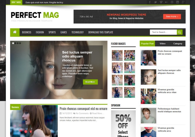 Perfect Mag News Blogger Template. Blogger Themes. Free Blogspot templates for your blogger blog. Best suitable for news blog templates. Ads ready blogspot templates help for add adsense ad code and easily showing adsence ads in your blog. Adapted from WordPress templates are converted from WordPress themes. It is help for take your rich. Blogger magazine template specially designed for magazine blogs. The writers can utilize this themes for take blog attractive to users. Elegant themes are more used themes in most of the blogs. Use minimalist blog templates for rich look for your blog. Free premium blogger themes means, themes authors release two types of themes. One is premium another one is free. Premium templates given for cost but free themes given for no cost. You no need pay From California, USA. $10 USD, or $20 USD and more. But premium buyers get more facilities from authors But free buyers. If you run game or other animation oriented blogs, and you can try with Anime blog templates. Today the world is fashion world. So girls involve to the criteria for make their life fashionable. So we provide fashion blogger themes for make your fashionable. News is most important concept of the world. Download news blogger templates for publishing online news. You can make your blog as online shopping store. Get Online shopping store blogger template to sell your product. Navigation is most important to users find correct place. Download drop down menu, page navigation menu, breadcrumb navigation menu and vertical dropdown menu blogspot themes for free. Google Guide to blogging tips and tricks for bloggers. Google bloggers can get blogspot trick and tips for bloggers. Blog templates portfolio professional blogspot themes, You can store your life moments with your blogs with personal pages templates. Video and movie blogs owners get amazing movie blog themes for their blogs. Business templates download. We publish blogger themes for photographers. Photographers easily share photos via photography blog themes. St valentine Christmas Halloween templates. Download Slideshow slider templates for free. Under construction coming soon custom blogspot template. Best beautiful high quality Custom layouts Blog templates from templateism, SoraTemplates, templatetrackers, simple, cute free premium professional unique designs blog themes blogspot themes. Seo ready portfolio anime fashion movie movies health custom layouts best download blogspot themes simple cute free premium professional unique designs xml html code html5.