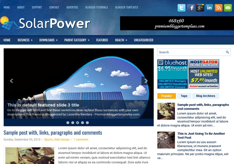 SolarPower Blue Blogger Template. Blogger Themes. Free Blogspot templates for your blogger blog. Best suitable for news blog templates. Ads ready blogspot templates help for add adsense ad code and easily showing adsence ads in your blog. Adapted from WordPress templates are converted from WordPress themes. It is help for take your rich. Blogger magazine template specially designed for magazine blogs. The writers can utilize this themes for take blog attractive to users. Elegant themes are more used themes in most of the blogs. Use minimalist blog templates for rich look for your blog. Free premium blogger themes means, themes authors release two types of themes. One is premium another one is free. Premium templates given for cost but free themes given for no cost. You no need pay From California, USA. $10 USD, or $20 USD and more. But premium buyers get more facilities from authors But free buyers. If you run game or other animation oriented blogs, and you can try with Anime blog templates. Today the world is fashion world. So girls involve to the criteria for make their life fashionable. So we provide fashion blogger themes for make your fashionable. News is most important concept of the world. Download news blogger templates for publishing online news. You can make your blog as online shopping store. Get Online shopping store blogger template to sell your product. Navigation is most important to users find correct place. Download drop down menu, page navigation menu, breadcrumb navigation menu and vertical dropdown menu blogspot themes for free. Google Guide to blogging tips and tricks for bloggers. Google bloggers can get blogspot trick and tips for bloggers. Blog templates portfolio professional blogspot themes, You can store your life moments with your blogs with personal pages templates. Video and movie blogs owners get amazing movie blog themes for their blogs. Business templates download. We publish blogger themes for photographers. Photographers easily share photos via photography blog themes. St valentine Christmas Halloween templates. Download Slideshow slider templates for free. Under construction coming soon custom blogspot template. Best beautiful high quality Custom layouts Blog templates from templateism, SoraTemplates, templatetrackers, simple, cute free premium professional unique designs blog themes blogspot themes. Seo ready portfolio anime fashion movie movies health custom layouts best download blogspot themes simple cute free premium professional unique designs xml html code html5.