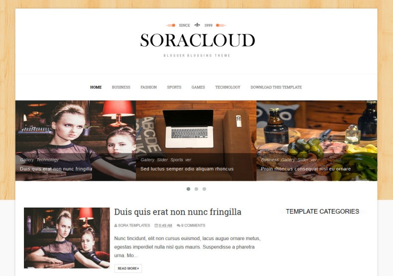 Sora Cloud Responsive Blogger Template. Blogger Themes. Free Blogspot templates for your blogger blog. Best suitable for news blog templates. Ads ready blogspot templates help for add adsense ad code and easily showing adsence ads in your blog. Adapted from WordPress templates are converted from WordPress themes. It is help for take your rich. Blogger magazine template specially designed for magazine blogs. The writers can utilize this themes for take blog attractive to users. Elegant themes are more used themes in most of the blogs. Use minimalist blog templates for rich look for your blog. Free premium blogger themes means, themes authors release two types of themes. One is premium another one is free. Premium templates given for cost but free themes given for no cost. You no need pay From California, USA. $10 USD, or $20 USD and more. But premium buyers get more facilities from authors But free buyers. If you run game or other animation oriented blogs, and you can try with Anime blog templates. Today the world is fashion world. So girls involve to the criteria for make their life fashionable. So we provide fashion blogger themes for make your fashionable. News is most important concept of the world. Download news blogger templates for publishing online news. You can make your blog as online shopping store. Get Online shopping store blogger template to sell your product. Navigation is most important to users find correct place. Download drop down menu, page navigation menu, breadcrumb navigation menu and vertical dropdown menu blogspot themes for free. Google Guide to blogging tips and tricks for bloggers. Google bloggers can get blogspot trick and tips for bloggers. Blog templates portfolio professional blogspot themes, You can store your life moments with your blogs with personal pages templates. Video and movie blogs owners get amazing movie blog themes for their blogs. Business templates download. We publish blogger themes for photographers. Photographers easily share photos via photography blog themes. St valentine Christmas Halloween templates. Download Slideshow slider templates for free. Under construction coming soon custom blogspot template. Best beautiful high quality Custom layouts Blog templates from templateism, SoraTemplates, templatetrackers, simple, cute free premium professional unique designs blog themes blogspot themes. Seo ready portfolio anime fashion movie movies health custom layouts best download blogspot themes simple cute free premium professional unique designs xml html code html5.