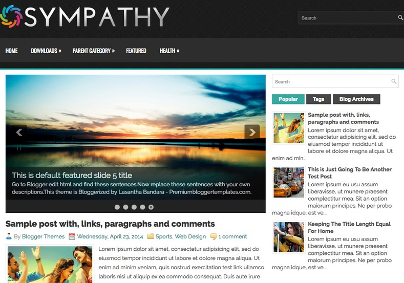 Sympathy Blogger Template. Blogger Themes. Free Blogspot templates for your blogger blog. Best suitable for news blog templates. Best Ads ready blogspot templates help for add adsense ad code and easily showing adsence ads in your blog. Adapted from WordPress templates are converted from WordPress themes. It is help for take your rich. Blogger magazine template specially designed for magazine blogs. The writers can utilize this themes for take blog attractive to users. Elegant themes are more used themes in most of the blogs. Use minimalist blog templates for rich look for your blog. Free premium blogger themes means, themes authors release two types of themes. One is premium another one is free. Premium templates given for cost but free themes given for no cost. You no need pay From California, USA. $10 USD, or $20 USD and more. But premium buyers get more facilities from authors But free buyers. If you run game or other animation oriented blogs, and you can try with Anime blog templates. Today the world is fashion world. So girls involve to the criteria for make their life fashionable. So we provide fashion blogger themes for make your fashionable. News is most important concept of the world. Download news blogger templates for publishing online news. You can make your blog as online shopping store. Get Online shopping store blogger template to sell your product. Navigation is most important to users find correct place. Download drop down menu, page navigation menu, breadcrumb navigation menu and vertical dropdown menu blogspot themes for free. Google Guide to blogging tips and tricks for bloggers. Google bloggers can get blogspot trick and tips for bloggers. Blog templates portfolio professional blogspot themes, You can store your life moments with your blogs with personal pages templates. Video and movie blogs owners get amazing movie blog themes for their blogs. Business templates download. We publish blogger themes for photographers. Photographers easily share photos via photography blog themes. St valentine Christmas Halloween templates. Download Slideshow slider templates for free. Under construction coming soon custom blogspot template. Best beautiful high quality Custom layouts Blog templates from templateism, soratemplates, templatetrackers, simple, cute free premium professional unique designs blog themes blogspot themes. Seo ready portfolio anime fashion movie movies health custom layouts best download blogspot themes simple cute free premium professional unique designs xml html code html5. Sympathy Blogger Template