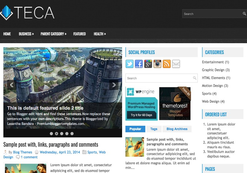 Teca Responsive Blogger Template. Blogger Themes. Free Blogspot templates for your blogger blog. Best suitable for news blog templates. Best Ads ready blogspot templates help for add adsense ad code and easily showing adsence ads in your blog. Adapted from WordPress templates are converted from WordPress themes. It is help for take your rich. Blogger magazine template specially designed for magazine blogs. The writers can utilize this themes for take blog attractive to users. Elegant themes are more used themes in most of the blogs. Use minimalist blog templates for rich look for your blog. Free premium blogger themes means, themes authors release two types of themes. One is premium another one is free. Premium templates given for cost but free themes given for no cost. You no need pay From California, USA. $10 USD, or $20 USD and more. But premium buyers get more facilities from authors But free buyers. If you run game or other animation oriented blogs, and you can try with Anime blog templates. Today the world is fashion world. So girls involve to the criteria for make their life fashionable. So we provide fashion blogger themes for make your fashionable. News is most important concept of the world. Download news blogger templates for publishing online news. You can make your blog as online shopping store. Get Online shopping store blogger template to sell your product. Navigation is most important to users find correct place. Download drop down menu, page navigation menu, breadcrumb navigation menu and vertical dropdown menu blogspot themes for free. Google Guide to blogging tips and tricks for bloggers. Google bloggers can get blogspot trick and tips for bloggers. Blog templates portfolio professional blogspot themes, You can store your life moments with your blogs with personal pages templates. Video and movie blogs owners get amazing movie blog themes for their blogs. Business templates download. We publish blogger themes for photographers. Photographers easily share photos via photography blog themes. St valentine Christmas Halloween templates. Download Slideshow slider templates for free. Under construction coming soon custom blogspot template. Best beautiful high quality Custom layouts Blog templates from templateism, SoraTemplates, templatetrackers, simple, cute free premium professional unique designs blog themes blogspot themes. Seo ready portfolio anime fashion movie movies health custom layouts best download blogspot themes simple cute free premium professional unique designs xml html code html5.