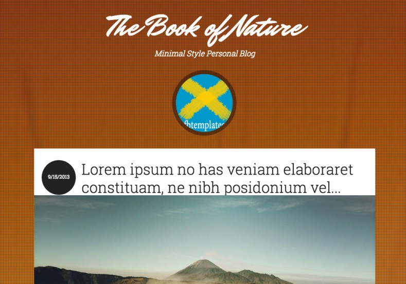 The Book of Nature Blogger Template. Blogger Themes. Free Blogspot templates for your blogger blog. Best suitable for news blog templates. Best Ads ready blogspot templates help for add adsense ad code and easily showing adsence ads in your blog. Adapted from WordPress templates are converted from WordPress themes. It is help for take your rich. Blogger magazine template specially designed for magazine blogs. The writers can utilize this themes for take blog attractive to users. Elegant themes are more used themes in most of the blogs. Use minimalist blog templates for rich look for your blog. Free premium blogger themes means, themes authors release two types of themes. One is premium another one is free. Premium templates given for cost but free themes given for no cost. You no need pay From California, USA. $10 USD, or $20 USD and more. But premium buyers get more facilities from authors But free buyers. If you run game or other animation oriented blogs, and you can try with Anime blog templates. Today the world is fashion world. So girls involve to the criteria for make their life fashionable. So we provide fashion blogger themes for make your fashionable. News is most important concept of the world. Download news blogger templates for publishing online news. You can make your blog as online shopping store. Get Online shopping store blogger template to sell your product. Navigation is most important to users find correct place. Download drop down menu, page navigation menu, breadcrumb navigation menu and vertical dropdown menu blogspot themes for free. Google Guide to blogging tips and tricks for bloggers. Google bloggers can get blogspot trick and tips for bloggers. Blog templates portfolio professional blogspot themes, You can store your life moments with your blogs with personal pages templates. Video and movie blogs owners get amazing movie blog themes for their blogs. Business templates download. We publish blogger themes for photographers. Photographers easily share photos via photography blog themes. St valentine Christmas Halloween templates. Download Slideshow slider templates for free. Under construction coming soon custom blogspot template. Best beautiful high quality Custom layouts Blog templates from templateism, SoraTemplates, templatetrackers, simple, cute free premium professional unique designs blog themes blogspot themes. Seo ready portfolio anime fashion movie movies health custom layouts best download blogspot themes simple cute free premium professional unique designs xml html code html5. The Book of Nature Blogger Template