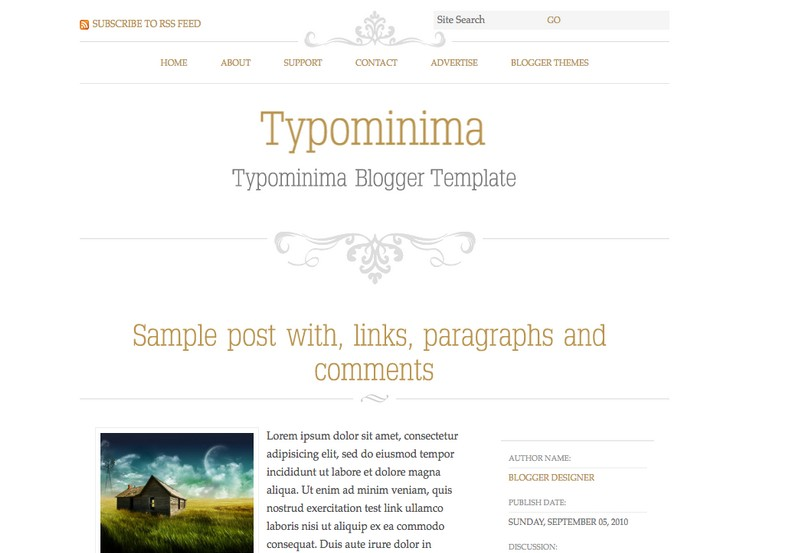 Typominima Blogger Template. Blogger Themes. Free Blogspot templates for your blogger blog. Best suitable for news blog templates. Best Ads ready blogspot templates help for add adsense ad code and easily showing adsence ads in your blog. Adapted from WordPress templates are converted from WordPress themes. It is help for take your rich. Blogger magazine template specially designed for magazine blogs. The writers can utilize this themes for take blog attractive to users. Elegant themes are more used themes in most of the blogs. Use minimalist blog templates for rich look for your blog. Free premium blogger themes means, themes authors release two types of themes. One is premium another one is free. Premium templates given for cost but free themes given for no cost. You no need pay From California, USA. $10 USD, or $20 USD and more. But premium buyers get more facilities from authors But free buyers. If you run game or other animation oriented blogs, and you can try with Anime blog templates. Today the world is fashion world. So girls involve to the criteria for make their life fashionable. So we provide fashion blogger themes for make your fashionable. News is most important concept of the world. Download news blogger templates for publishing online news. You can make your blog as online shopping store. Get Online shopping store blogger template to sell your product. Navigation is most important to users find correct place. Download drop down menu, page navigation menu, breadcrumb navigation menu and vertical dropdown menu blogspot themes for free. Google Guide to blogging tips and tricks for bloggers. Google bloggers can get blogspot trick and tips for bloggers. Blog templates portfolio professional blogspot themes, You can store your life moments with your blogs with personal pages templates. Video and movie blogs owners get amazing movie blog themes for their blogs. Business templates download. We publish blogger themes for photographers. Photographers easily share photos via photography blog themes. St valentine Christmas Halloween templates. Download Slideshow slider templates for free. Under construction coming soon custom blogspot template. Best beautiful high quality Custom layouts Blog templates from templateism, soratemplates, templatetrackers, simple, cute free premium professional unique designs blog themes blogspot themes. Seo ready portfolio anime fashion movie movies health custom layouts best download blogspot themes simple cute free premium professional unique designs xml html code html5.